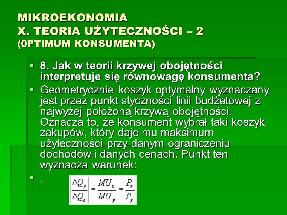 MIKROEKONOMIA X. TEORIA UŻYTECZNOŚCI – 2 (0PTIMUM KONSUMENTA) 8. Jak w teorii krzywej obojętności interpretuje się równowagę konsumenta? 8. Jak w teor