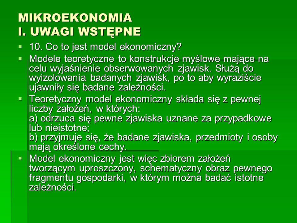 MIKROEKONOMIA I. UWAGI WSTĘPNE 10. Co to jest model ekonomiczny? 10. Co to jest model ekonomiczny? Modele teoretyczne to konstrukcje myślowe mające na