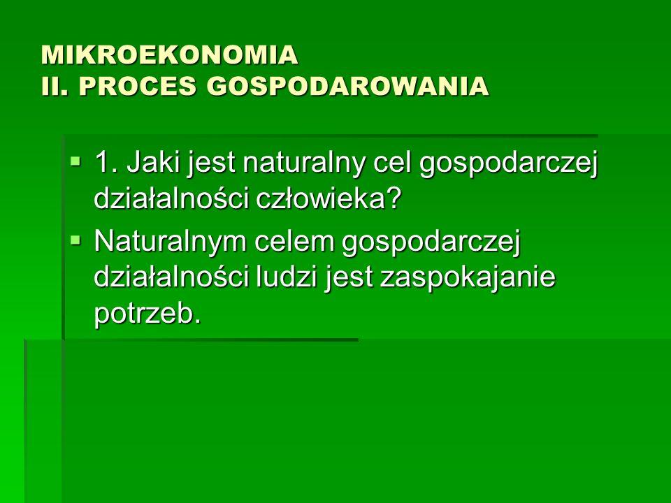 MIKROEKONOMIA II. PROCES GOSPODAROWANIA 1. Jaki jest naturalny cel gospodarczej działalności człowieka? 1. Jaki jest naturalny cel gospodarczej działa