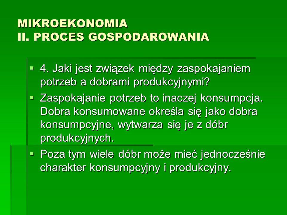 MIKROEKONOMIA II. PROCES GOSPODAROWANIA 4. Jaki jest związek między zaspokajaniem potrzeb a dobrami produkcyjnymi? 4. Jaki jest związek między zaspoka