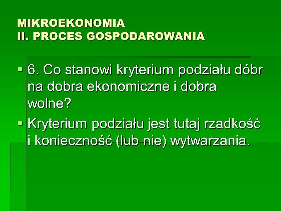 MIKROEKONOMIA II. PROCES GOSPODAROWANIA 6. Co stanowi kryterium podziału dóbr na dobra ekonomiczne i dobra wolne? 6. Co stanowi kryterium podziału dób