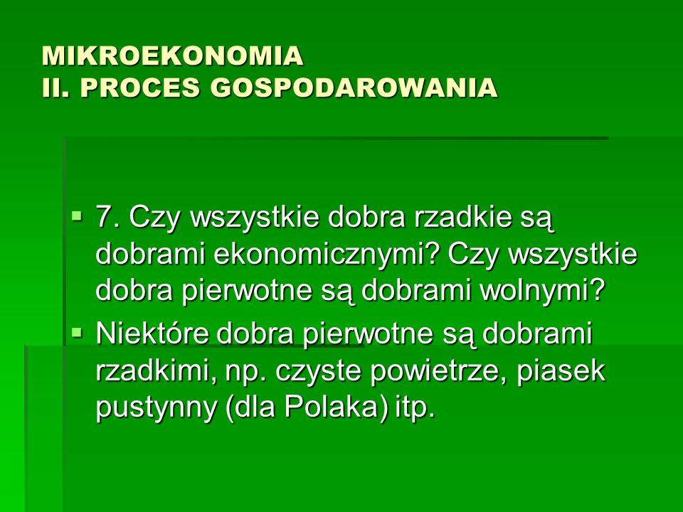 MIKROEKONOMIA II. PROCES GOSPODAROWANIA 7. Czy wszystkie dobra rzadkie są dobrami ekonomicznymi? Czy wszystkie dobra pierwotne są dobrami wolnymi? 7.
