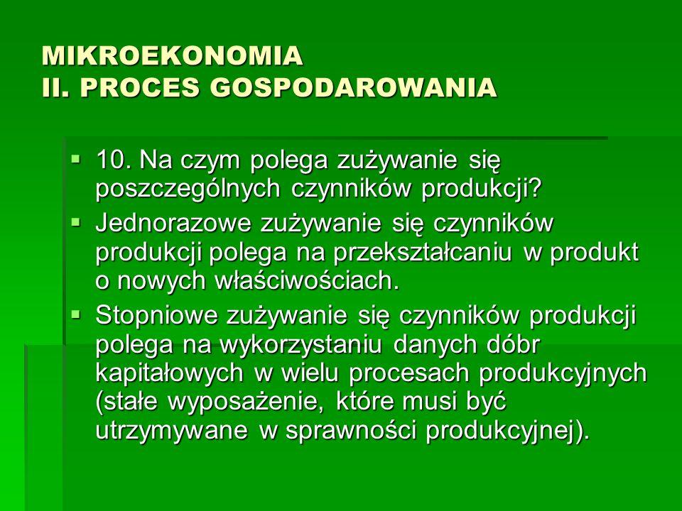 MIKROEKONOMIA II. PROCES GOSPODAROWANIA 10. Na czym polega zużywanie się poszczególnych czynników produkcji? 10. Na czym polega zużywanie się poszczeg