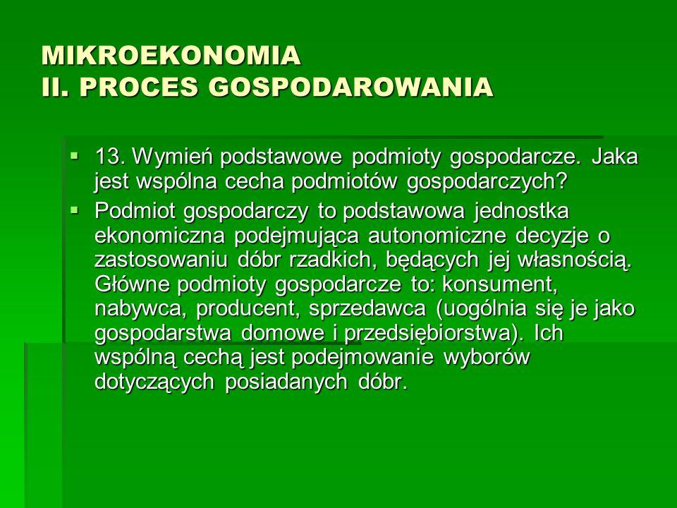 MIKROEKONOMIA II. PROCES GOSPODAROWANIA 13. Wymień podstawowe podmioty gospodarcze. Jaka jest wspólna cecha podmiotów gospodarczych? 13. Wymień podsta