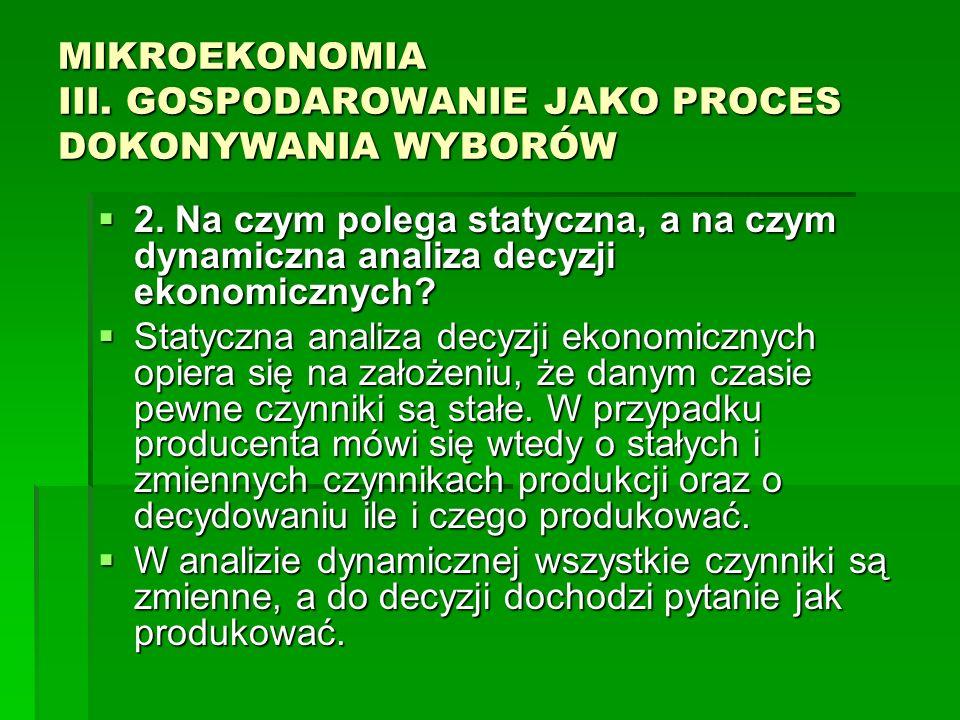MIKROEKONOMIA III. GOSPODAROWANIE JAKO PROCES DOKONYWANIA WYBORÓW 2. Na czym polega statyczna, a na czym dynamiczna analiza decyzji ekonomicznych? 2.