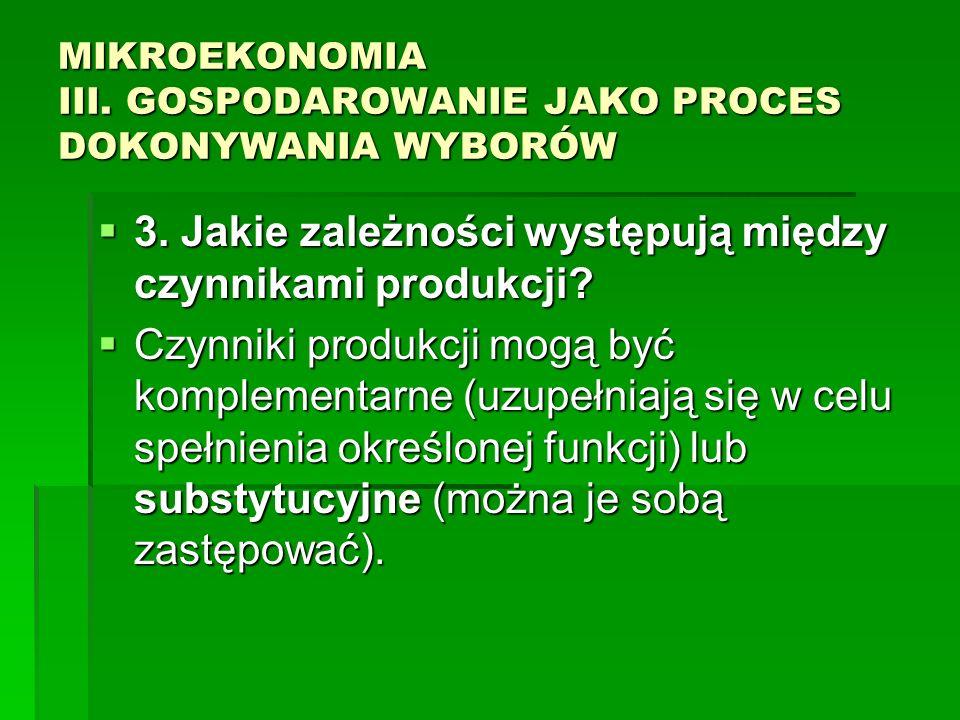 MIKROEKONOMIA III. GOSPODAROWANIE JAKO PROCES DOKONYWANIA WYBORÓW 3. Jakie zależności występują między czynnikami produkcji? 3. Jakie zależności wystę