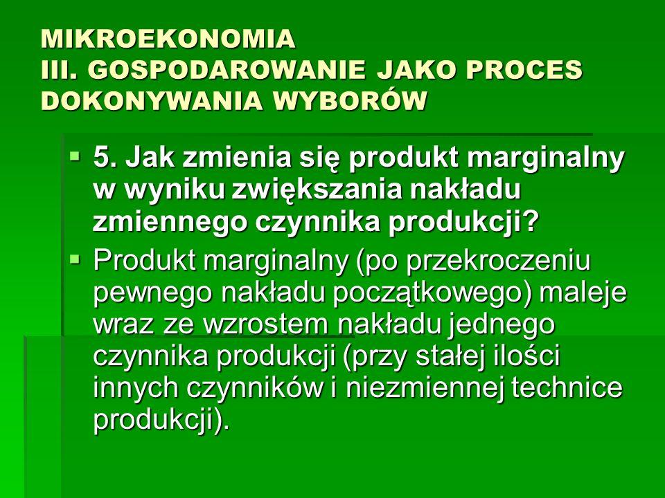 MIKROEKONOMIA III. GOSPODAROWANIE JAKO PROCES DOKONYWANIA WYBORÓW 5. Jak zmienia się produkt marginalny w wyniku zwiększania nakładu zmiennego czynnik