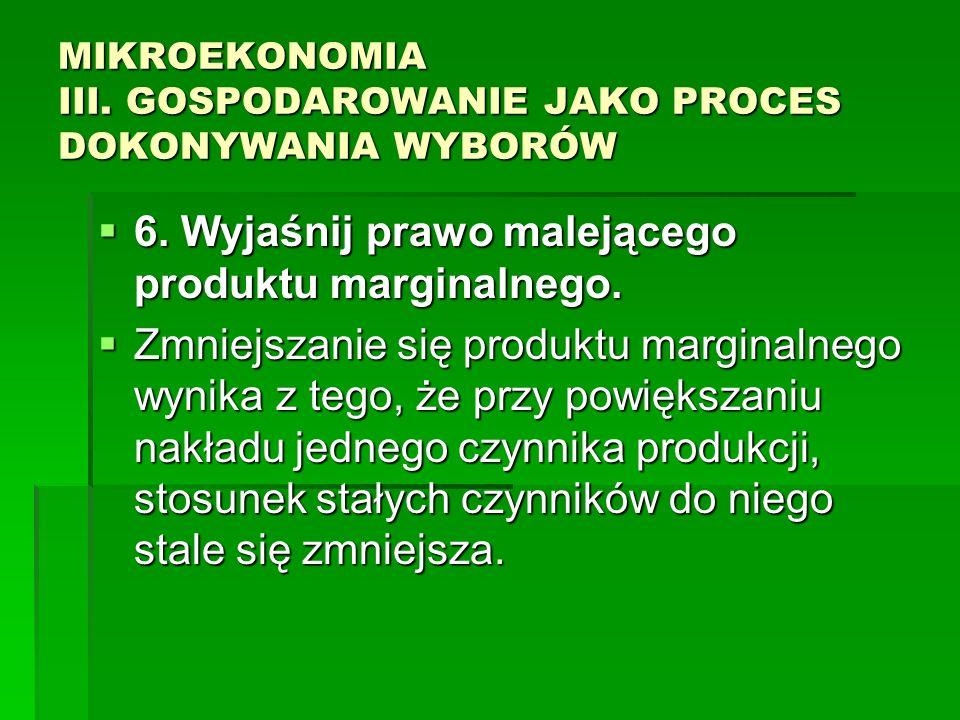 MIKROEKONOMIA III. GOSPODAROWANIE JAKO PROCES DOKONYWANIA WYBORÓW 6. Wyjaśnij prawo malejącego produktu marginalnego. 6. Wyjaśnij prawo malejącego pro