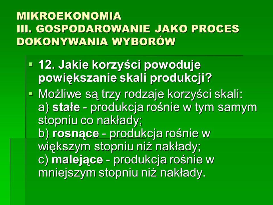 MIKROEKONOMIA III. GOSPODAROWANIE JAKO PROCES DOKONYWANIA WYBORÓW 12. Jakie korzyści powoduje powiększanie skali produkcji? 12. Jakie korzyści powoduj