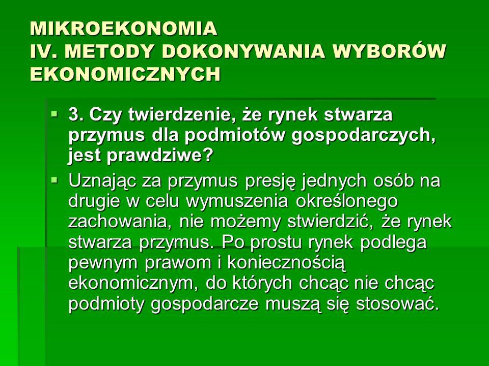 MIKROEKONOMIA IV. METODY DOKONYWANIA WYBORÓW EKONOMICZNYCH 3. Czy twierdzenie, że rynek stwarza przymus dla podmiotów gospodarczych, jest prawdziwe? 3