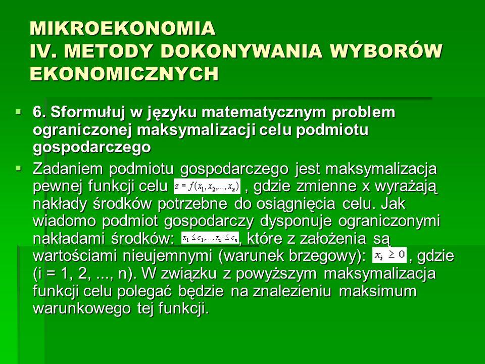 MIKROEKONOMIA IV. METODY DOKONYWANIA WYBORÓW EKONOMICZNYCH 6. Sformułuj w języku matematycznym problem ograniczonej maksymalizacji celu podmiotu gospo