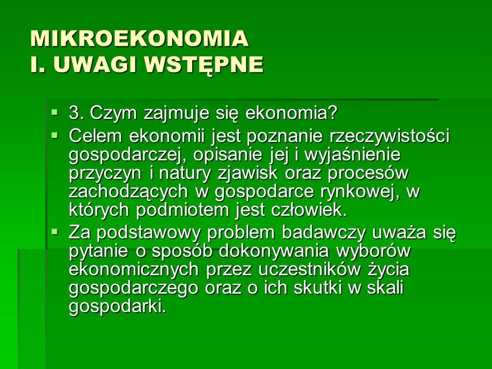 MIKROEKONOMIA I. UWAGI WSTĘPNE 3. Czym zajmuje się ekonomia? 3. Czym zajmuje się ekonomia? Celem ekonomii jest poznanie rzeczywistości gospodarczej, o