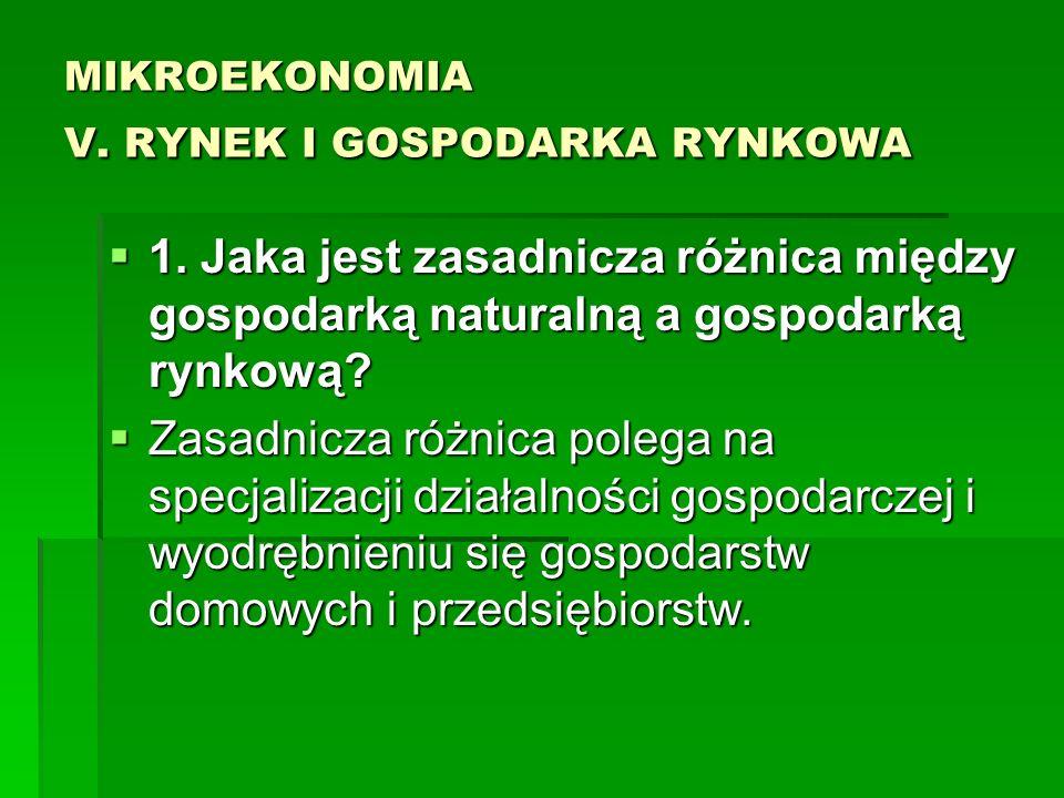 MIKROEKONOMIA V. RYNEK I GOSPODARKA RYNKOWA 1. Jaka jest zasadnicza różnica między gospodarką naturalną a gospodarką rynkową? 1. Jaka jest zasadnicza