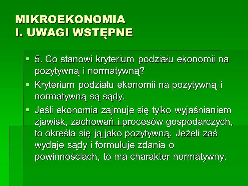 MIKROEKONOMIA I. UWAGI WSTĘPNE 5. Co stanowi kryterium podziału ekonomii na pozytywną i normatywną? 5. Co stanowi kryterium podziału ekonomii na pozyt