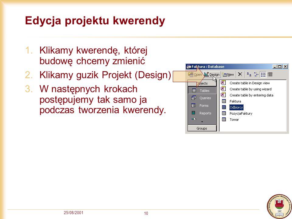 25/08/2001 10 Edycja projektu kwerendy 1.Klikamy kwerendę, której budowę chcemy zmienić 2.Klikamy guzik Projekt (Design) 3.W następnych krokach postęp