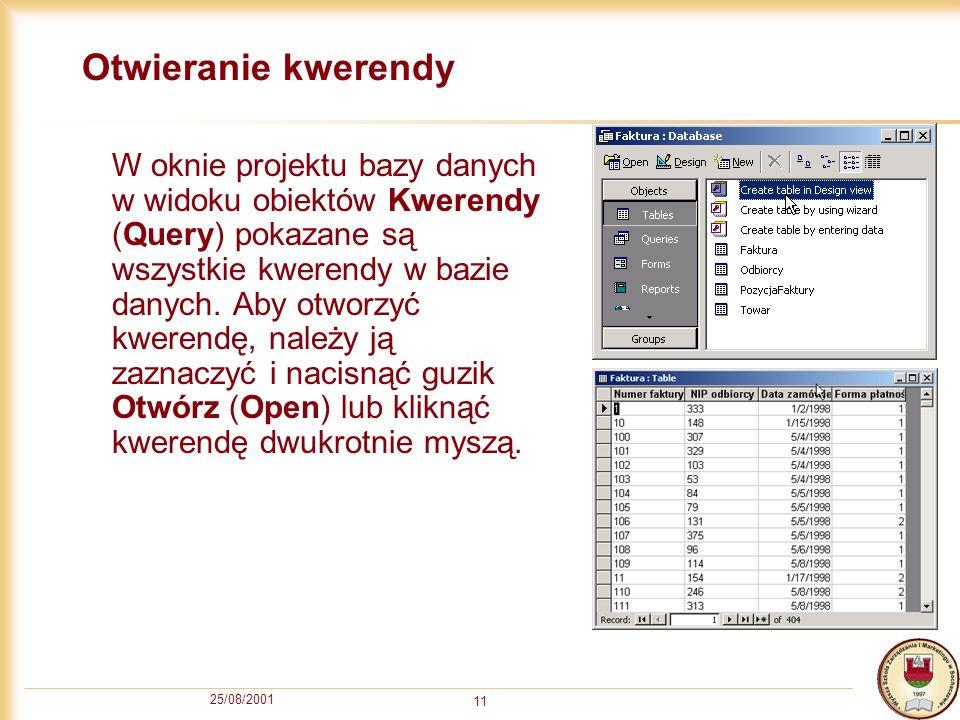 25/08/2001 11 Otwieranie kwerendy W oknie projektu bazy danych w widoku obiektów Kwerendy (Query) pokazane są wszystkie kwerendy w bazie danych. Aby o