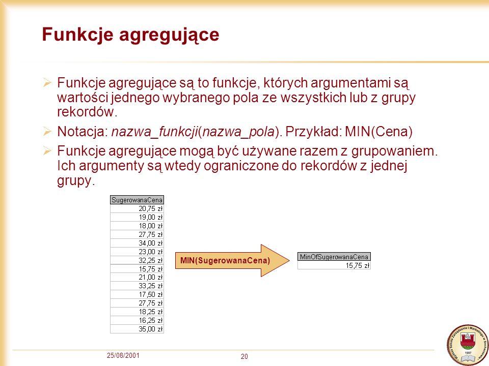 25/08/2001 20 Funkcje agregujące Funkcje agregujące są to funkcje, których argumentami są wartości jednego wybranego pola ze wszystkich lub z grupy re