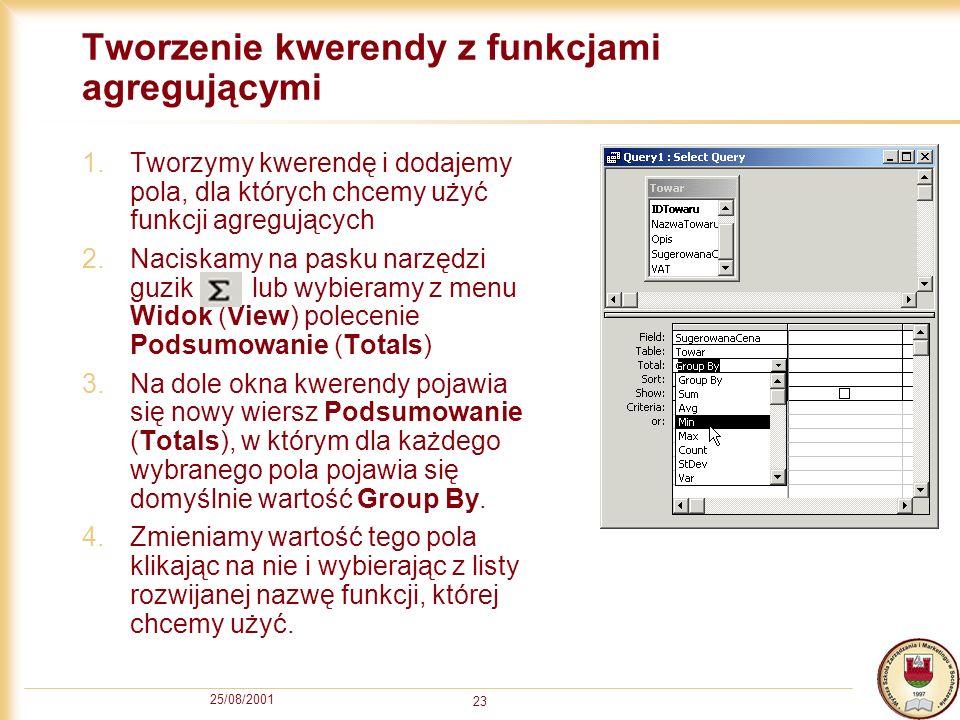 25/08/2001 23 Tworzenie kwerendy z funkcjami agregującymi 1.Tworzymy kwerendę i dodajemy pola, dla których chcemy użyć funkcji agregujących 2.Naciskam