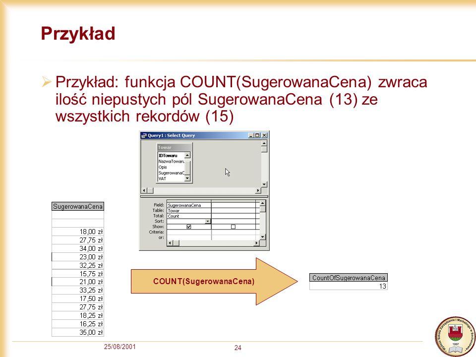 25/08/2001 24 Przykład Przykład: funkcja COUNT(SugerowanaCena) zwraca ilość niepustych pól SugerowanaCena (13) ze wszystkich rekordów (15) COUNT(Suger