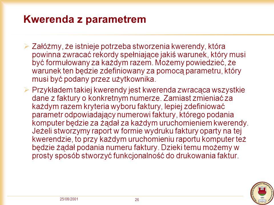 25/08/2001 26 Kwerenda z parametrem Załóżmy, że istnieje potrzeba stworzenia kwerendy, która powinna zwracać rekordy spełniające jakiś warunek, który