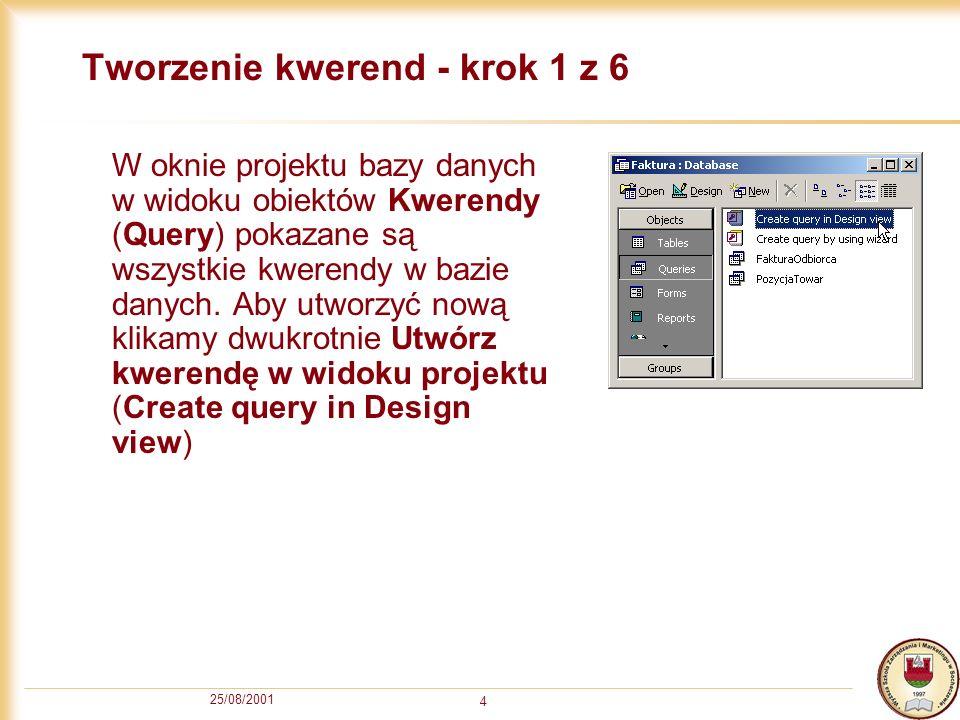 25/08/2001 4 Tworzenie kwerend - krok 1 z 6 W oknie projektu bazy danych w widoku obiektów Kwerendy (Query) pokazane są wszystkie kwerendy w bazie dan