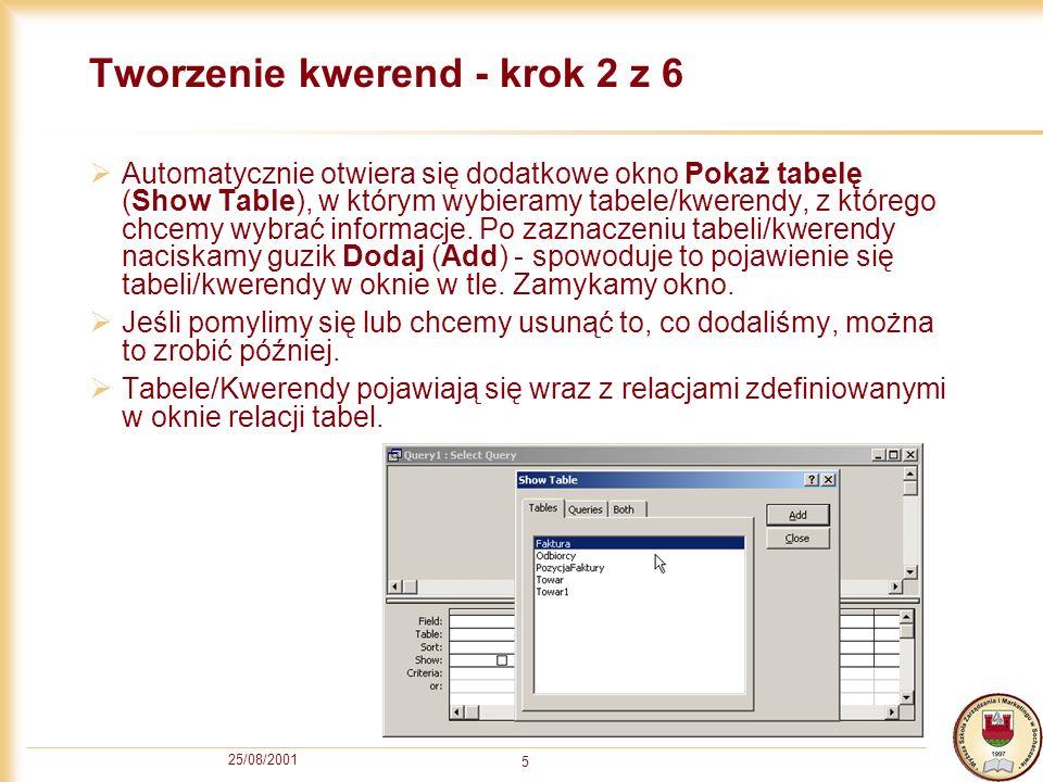 25/08/2001 5 Tworzenie kwerend - krok 2 z 6 Automatycznie otwiera się dodatkowe okno Pokaż tabelę (Show Table), w którym wybieramy tabele/kwerendy, z