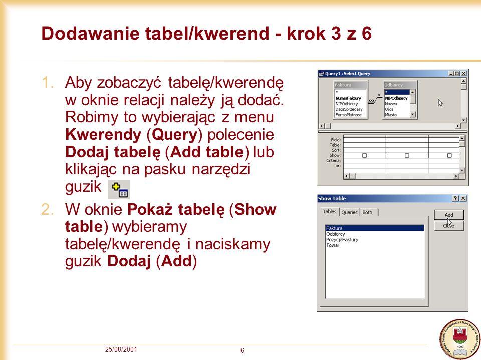 25/08/2001 6 Dodawanie tabel/kwerend - krok 3 z 6 1.Aby zobaczyć tabelę/kwerendę w oknie relacji należy ją dodać. Robimy to wybierając z menu Kwerendy