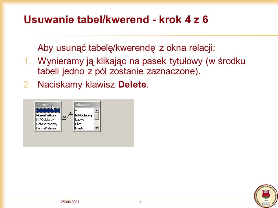 25/08/2001 7 Usuwanie tabel/kwerend - krok 4 z 6 Aby usunąć tabelę/kwerendę z okna relacji: 1.Wynieramy ją klikając na pasek tytułowy (w środku tabeli