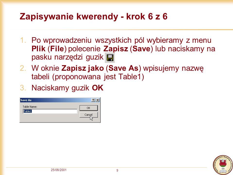 25/08/2001 9 Zapisywanie kwerendy - krok 6 z 6 1.Po wprowadzeniu wszystkich pól wybieramy z menu Plik (File) polecenie Zapisz (Save) lub naciskamy na
