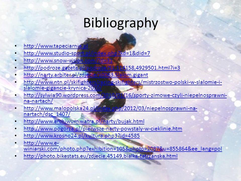 Bibliography http://www.tapeciarnia.pl http://www.studio-sport.pl/index.php kd=1&did=7 http://www.snow-vision.com/ d=31 http://podroze.gazeta.pl/podroze/51,114158,4929501.html i=3 http://narty.arbiter.pl/zdjecie/10063.Slalom.gigant http://www.ntn.pl/skifighters/racing-skifighters/mistrzostwo-polski-w-slalomie-i- slalomie-gigancie-krynica-2010/ http://www.ntn.pl/skifighters/racing-skifighters/mistrzostwo-polski-w-slalomie-i- slalomie-gigancie-krynica-2010/ http://sylwia90.wordpress.com/2010/01/16/sporty-zimowe-czyli-niepelnosprawni- na-nartach/ http://sylwia90.wordpress.com/2010/01/16/sporty-zimowe-czyli-niepelnosprawni- na-nartach/ http://www.malopolska24.pl/index.php/2012/03/niepelnosprawni-na- nartach/dsc_1407/ http://www.malopolska24.pl/index.php/2012/03/niepelnosprawni-na- nartach/dsc_1407/ http://www.archiwum.watra.pl/narty/bujak.html http://www.pogorza.pl/pierwsze-narty-powstaly-w-cieklinie.htm http://www.krosno24.pl/kultura.php3 id=4585 http://www.e- winiarski.com/photo.php exhibition=105&photo=2087&u=855864&ee_lang=pol http://www.e- winiarski.com/photo.php exhibition=105&photo=2087&u=855864&ee_lang=pol http://photo.bikestats.eu/zdjecie,45149,bialka-tatrzanska.html