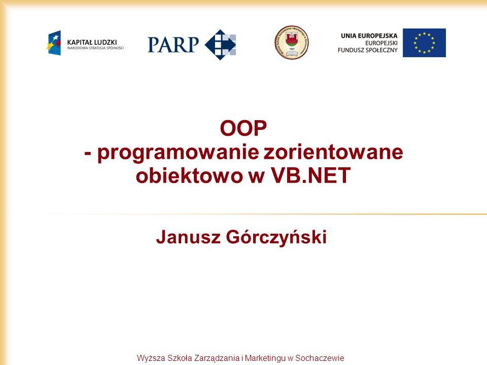 Wyższa Szkoła Zarządzania i Marketingu w Sochaczewie OOP - programowanie zorientowane obiektowo w VB.NET Janusz Górczyński
