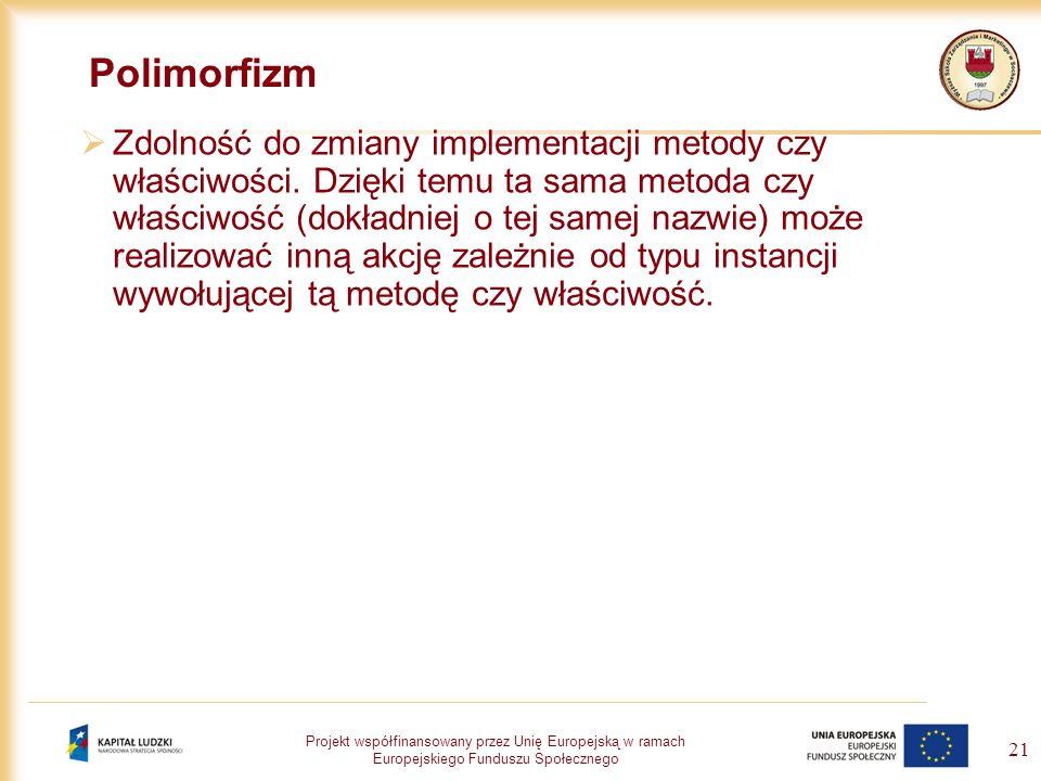 Projekt współfinansowany przez Unię Europejską w ramach Europejskiego Funduszu Społecznego 21 Polimorfizm Zdolność do zmiany implementacji metody czy