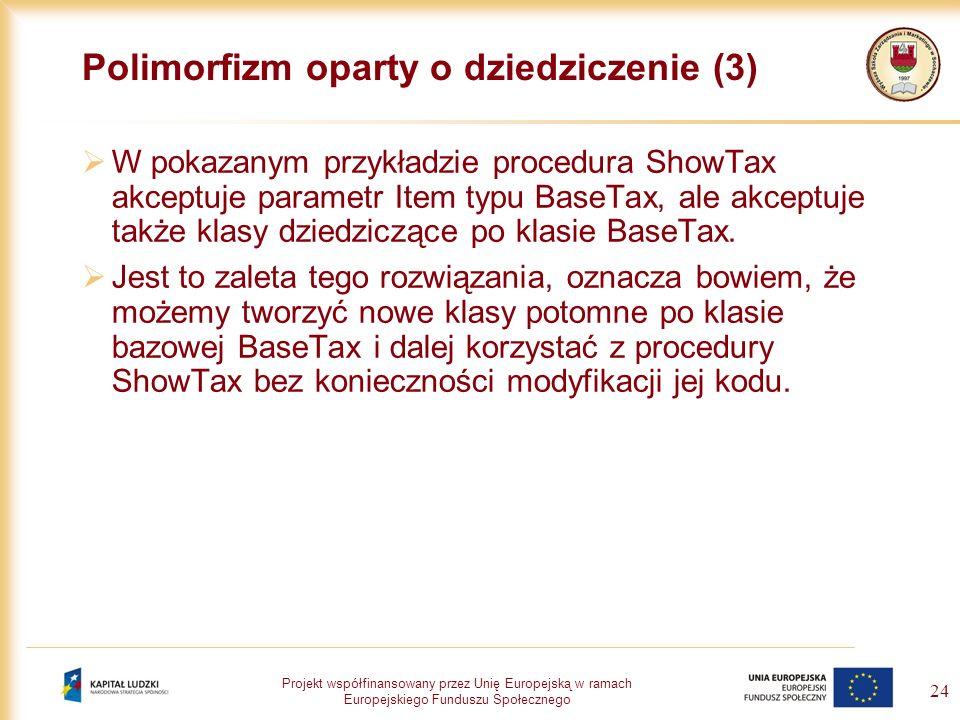 Projekt współfinansowany przez Unię Europejską w ramach Europejskiego Funduszu Społecznego 24 Polimorfizm oparty o dziedziczenie (3) W pokazanym przyk