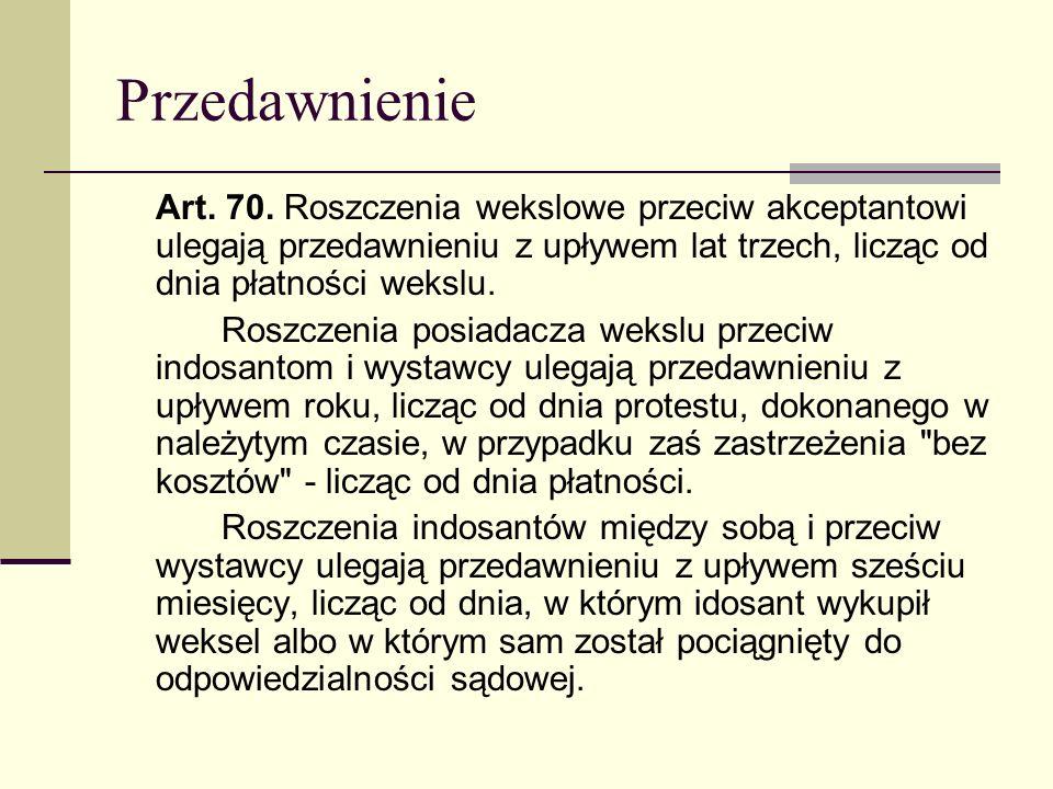 Przedawnienie Art. 70. Roszczenia wekslowe przeciw akceptantowi ulegają przedawnieniu z upływem lat trzech, licząc od dnia płatności wekslu. Roszczeni