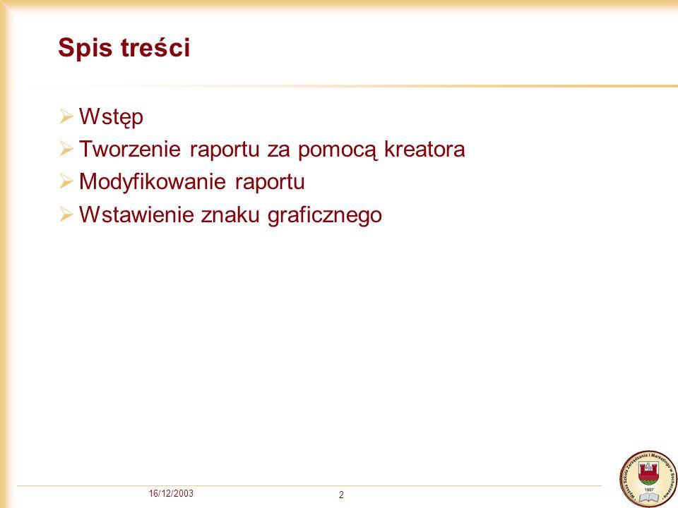 16/12/2003 13 Modyfikowanie raportów Raporty mogą być dowolnie modyfikowane Modyfikacja raportu jest możliwa w widoku projektu raportu