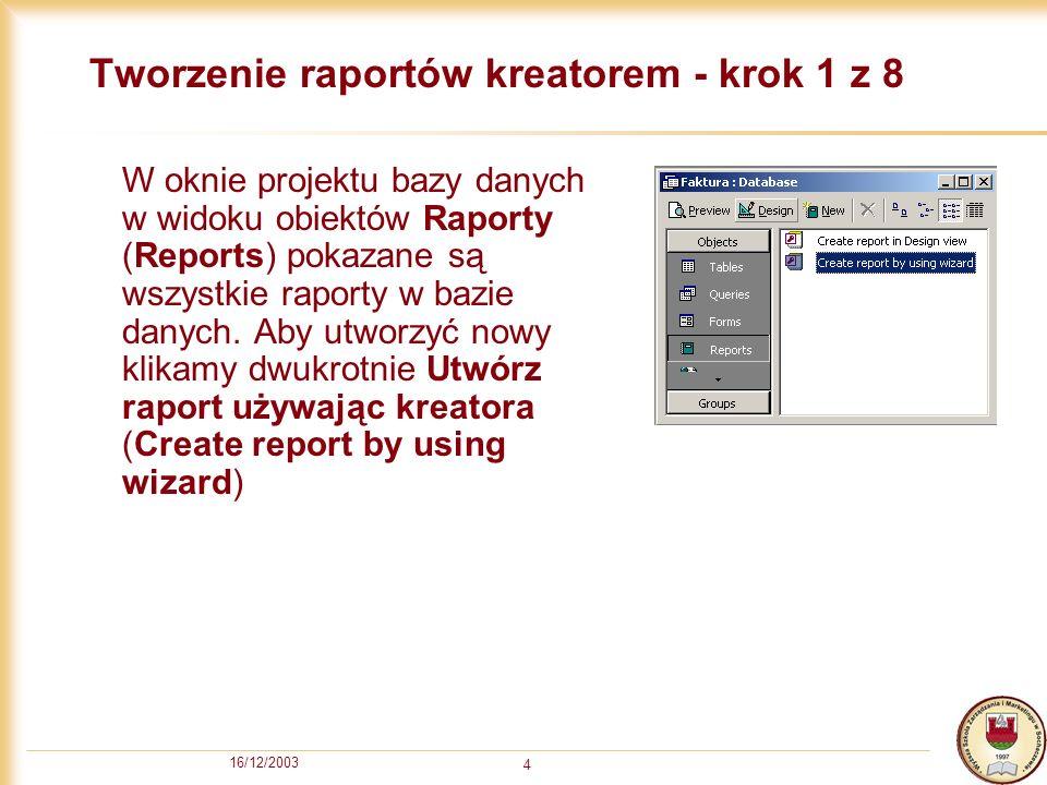 16/12/2003 15 Widok projektu – Krok 2 z 4 Raport podzielony jest na sekcje odpowiedzialne za drukowanie poszczególnych części raportu (Nagłówek raportu, Nagłówek strony, Szczegóły, Stopka Strony, Stopka Raportu, itd) Każdy obiekt (element) raportu można modyfikować, usuwać lub dodawać nowe