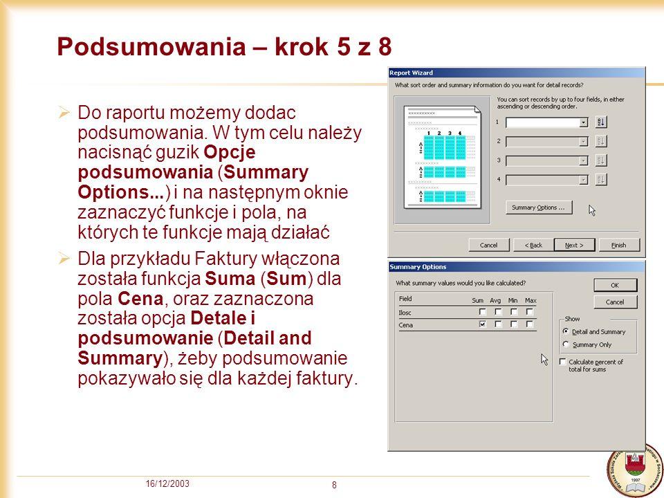 16/12/2003 9 Rozłożenie informacji - krok 6 z 8 W tym kroku decydujemy w jaki sposób ma być rozłożona informacja na wydruku Dla przykładu Faktury wybrano Wyrównaj do lewej 1 (Align Left 1), aby informacja z nagłówka była dosunięta do lewej i zgrupowana razem