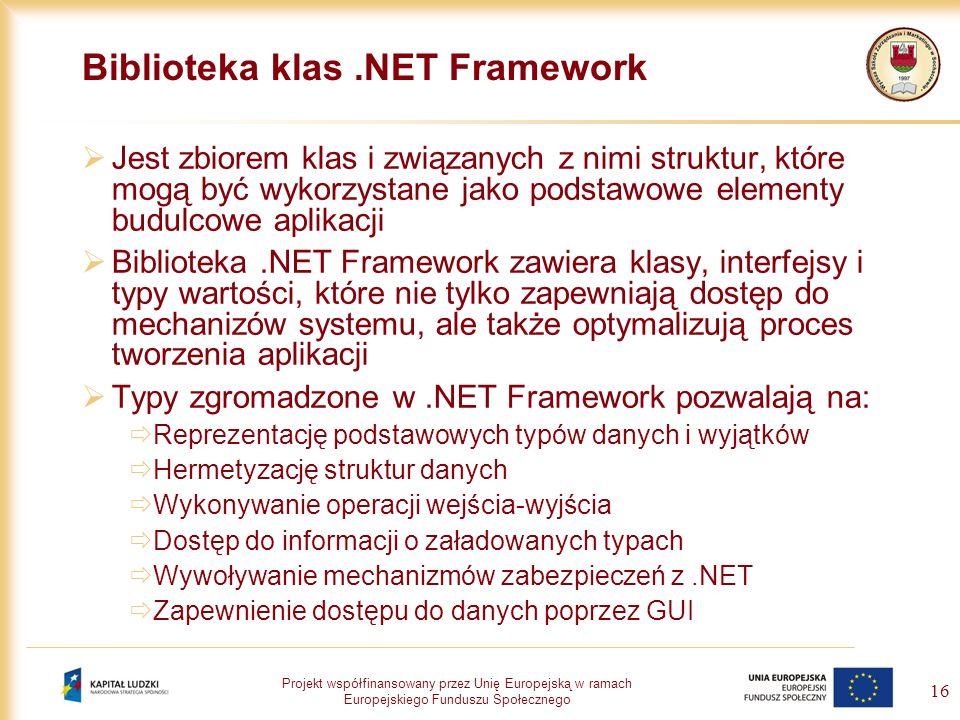 Projekt współfinansowany przez Unię Europejską w ramach Europejskiego Funduszu Społecznego 16 Biblioteka klas.NET Framework Jest zbiorem klas i związa