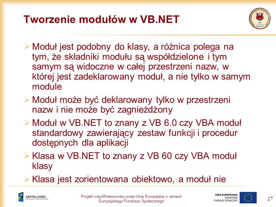 Projekt współfinansowany przez Unię Europejską w ramach Europejskiego Funduszu Społecznego 27 Tworzenie modułów w VB.NET Moduł jest podobny do klasy,