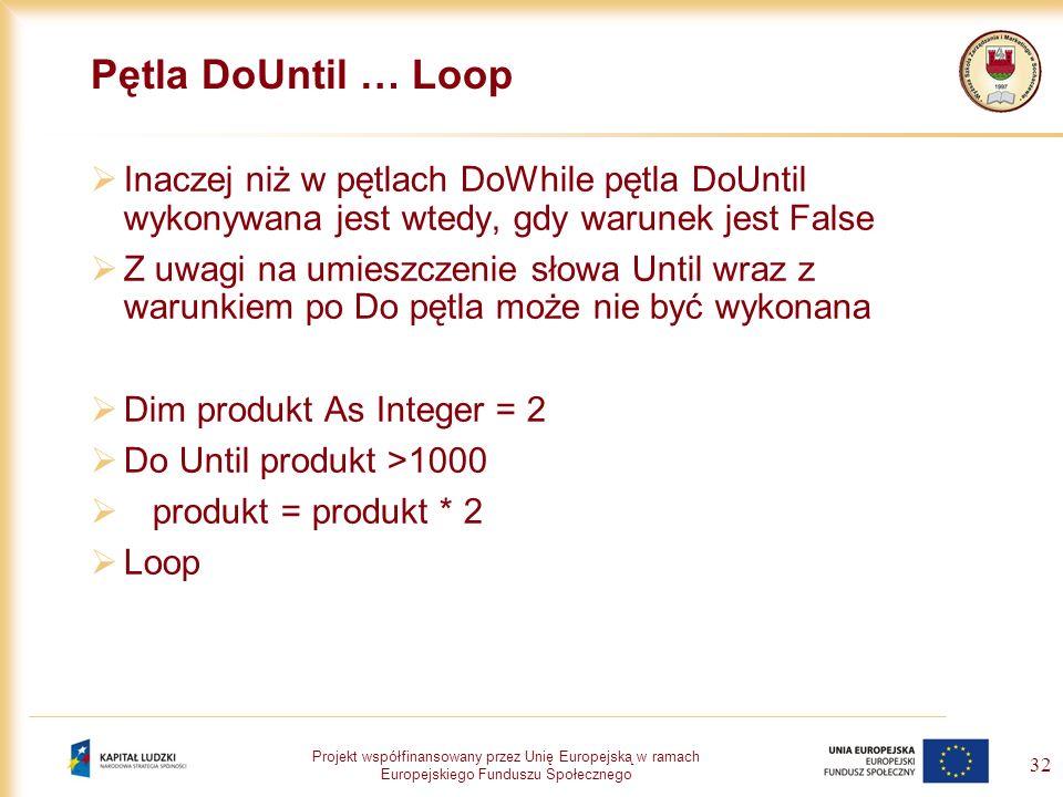 Projekt współfinansowany przez Unię Europejską w ramach Europejskiego Funduszu Społecznego 32 Pętla DoUntil … Loop Inaczej niż w pętlach DoWhile pętla