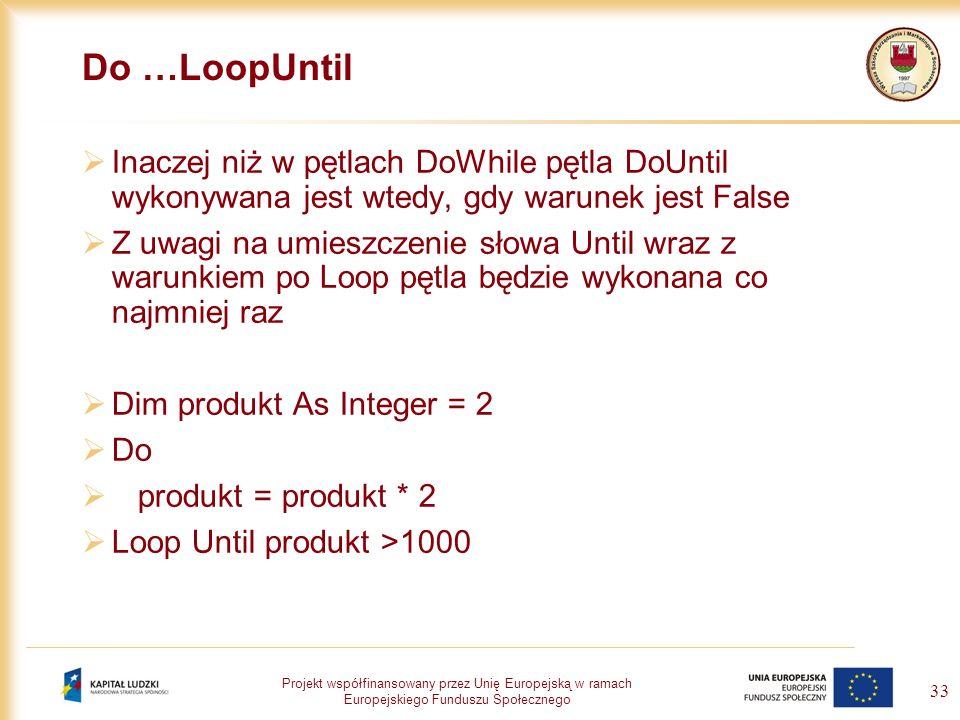 Projekt współfinansowany przez Unię Europejską w ramach Europejskiego Funduszu Społecznego 33 Do …LoopUntil Inaczej niż w pętlach DoWhile pętla DoUnti
