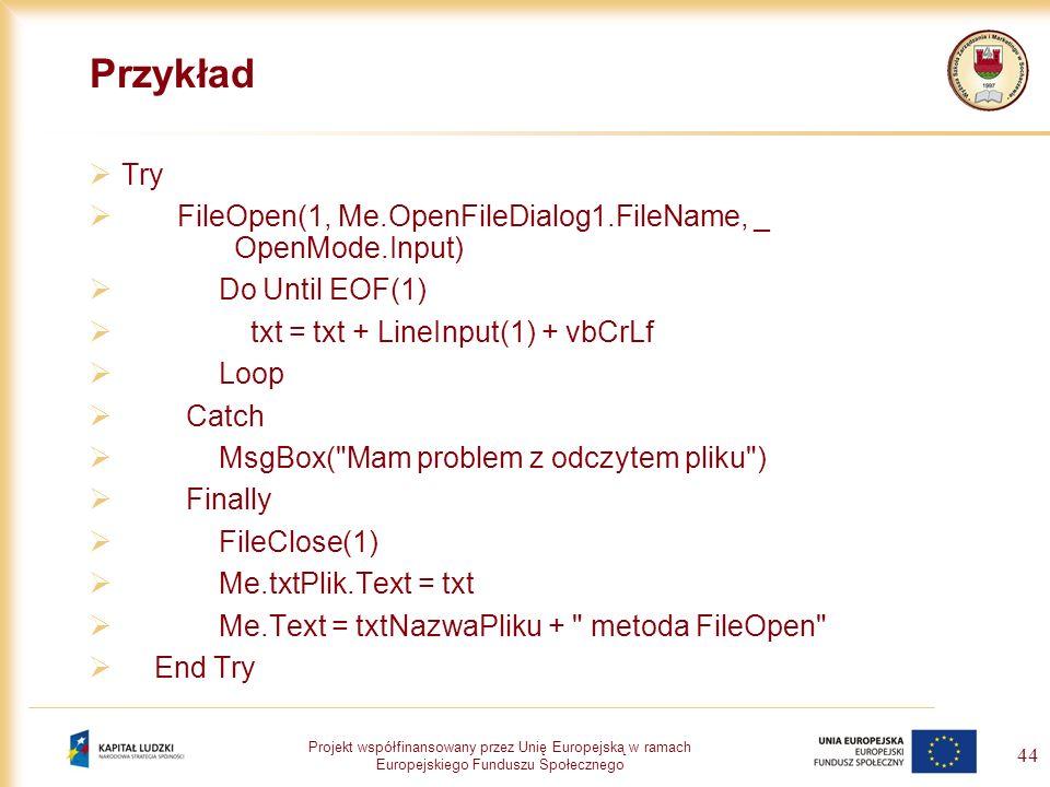 Projekt współfinansowany przez Unię Europejską w ramach Europejskiego Funduszu Społecznego 44 Przykład Try FileOpen(1, Me.OpenFileDialog1.FileName, _