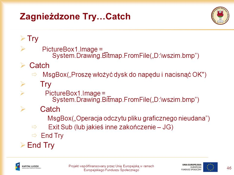 Projekt współfinansowany przez Unię Europejską w ramach Europejskiego Funduszu Społecznego 46 Zagnieżdzone Try…Catch Try PictureBox1.Image = _ System.