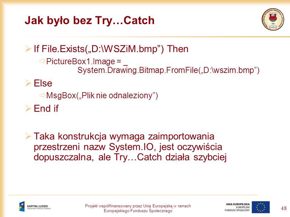 Projekt współfinansowany przez Unię Europejską w ramach Europejskiego Funduszu Społecznego 48 Jak było bez Try…Catch If File.Exists(D:\WSZiM.bmp) Then