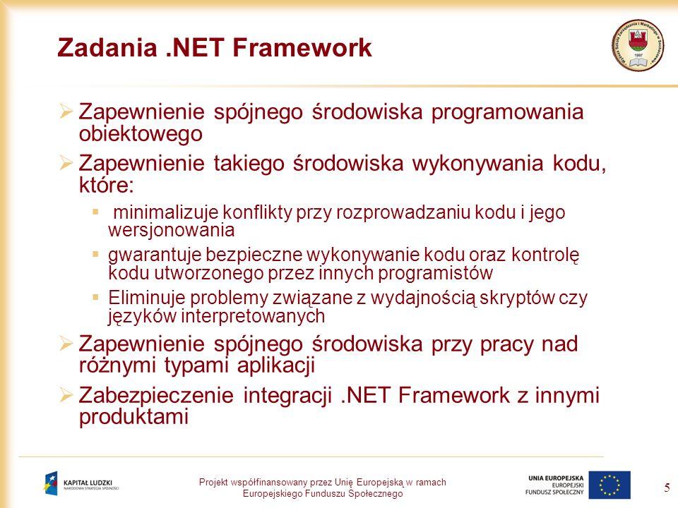 Projekt współfinansowany przez Unię Europejską w ramach Europejskiego Funduszu Społecznego 16 Biblioteka klas.NET Framework Jest zbiorem klas i związanych z nimi struktur, które mogą być wykorzystane jako podstawowe elementy budulcowe aplikacji Biblioteka.NET Framework zawiera klasy, interfejsy i typy wartości, które nie tylko zapewniają dostęp do mechanizów systemu, ale także optymalizują proces tworzenia aplikacji Typy zgromadzone w.NET Framework pozwalają na: Reprezentację podstawowych typów danych i wyjątków Hermetyzację struktur danych Wykonywanie operacji wejścia-wyjścia Dostęp do informacji o załadowanych typach Wywoływanie mechanizmów zabezpieczeń z.NET Zapewnienie dostępu do danych poprzez GUI
