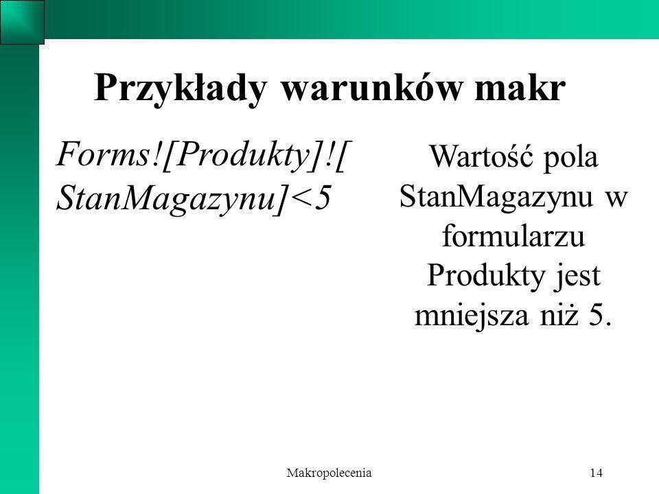 Makropolecenia14 Przykłady warunków makr Forms![Produkty]![ StanMagazynu]<5 Wartość pola StanMagazynu w formularzu Produkty jest mniejsza niż 5.