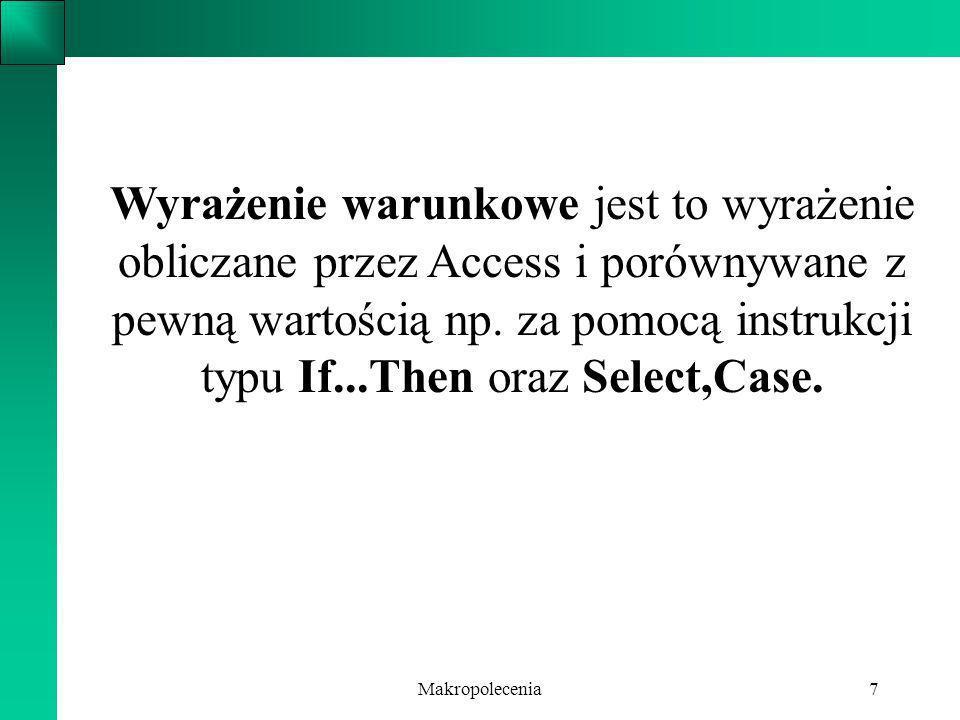 Makropolecenia7 Wyrażenie warunkowe jest to wyrażenie obliczane przez Access i porównywane z pewną wartością np. za pomocą instrukcji typu If...Then o