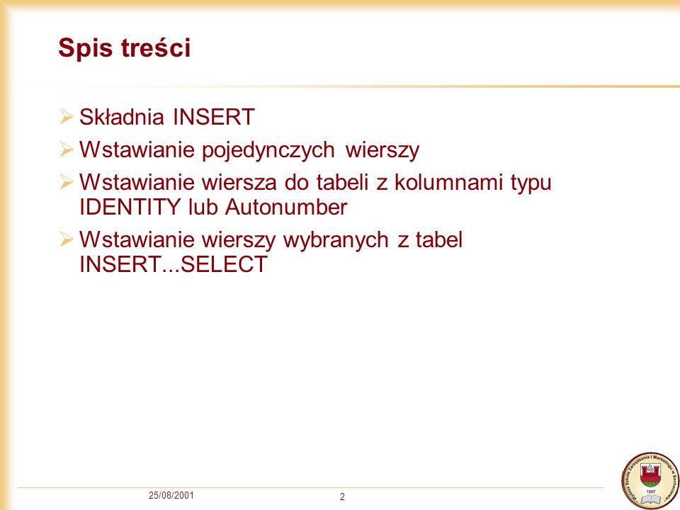 25/08/2001 3 INSERT Rozkaz INSERT służy do wstawiania wierszy do tabeli Składnia (skrócona): INSERT [ INTO] nazwa_tabeli [ ( lista_kolumn ) ] { VALUES ( { DEFAULT | NULL | wyrażenie } [,...n] ) | wybranie_wierszy} Elementy ujęte w nawiasy kwadratowe mogą zostać pominięte