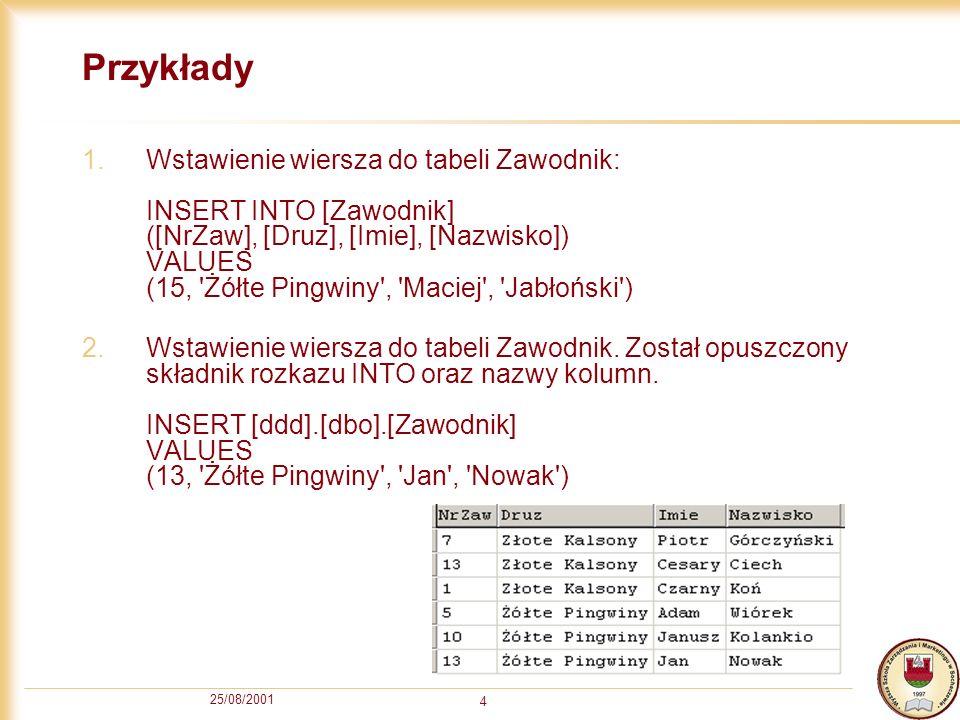 25/08/2001 4 Przykłady 1.Wstawienie wiersza do tabeli Zawodnik: INSERT INTO [Zawodnik] ([NrZaw], [Druz], [Imie], [Nazwisko]) VALUES (15, 'Żółte Pingwi