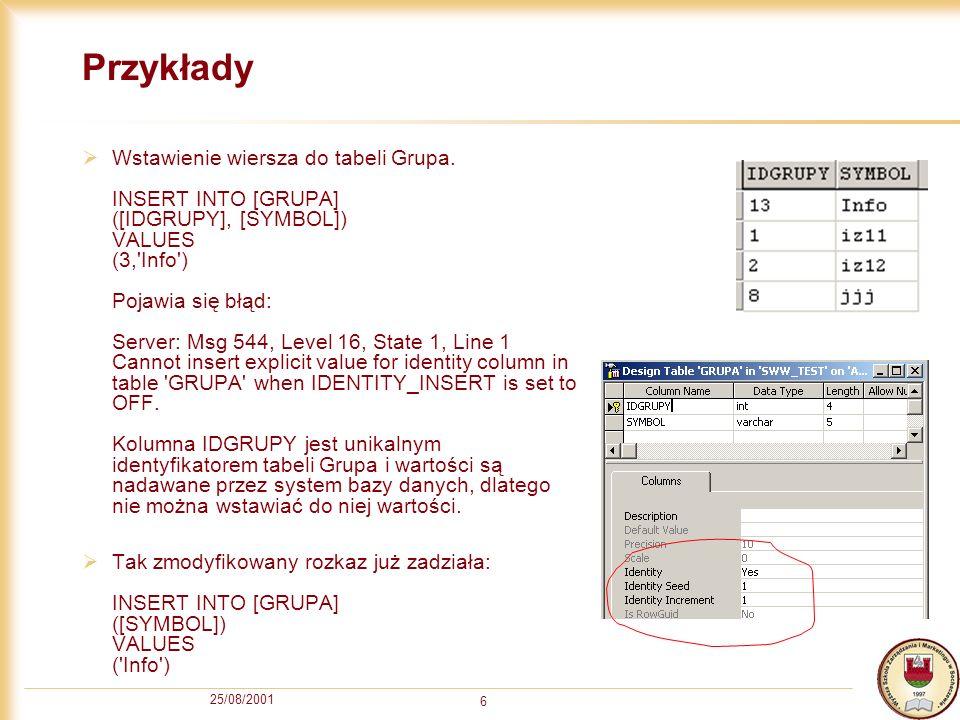 25/08/2001 6 Przykłady Wstawienie wiersza do tabeli Grupa. INSERT INTO [GRUPA] ([IDGRUPY], [SYMBOL]) VALUES (3,'Info') Pojawia się błąd: Server: Msg 5